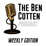 the ben cotten podcast weekly edition